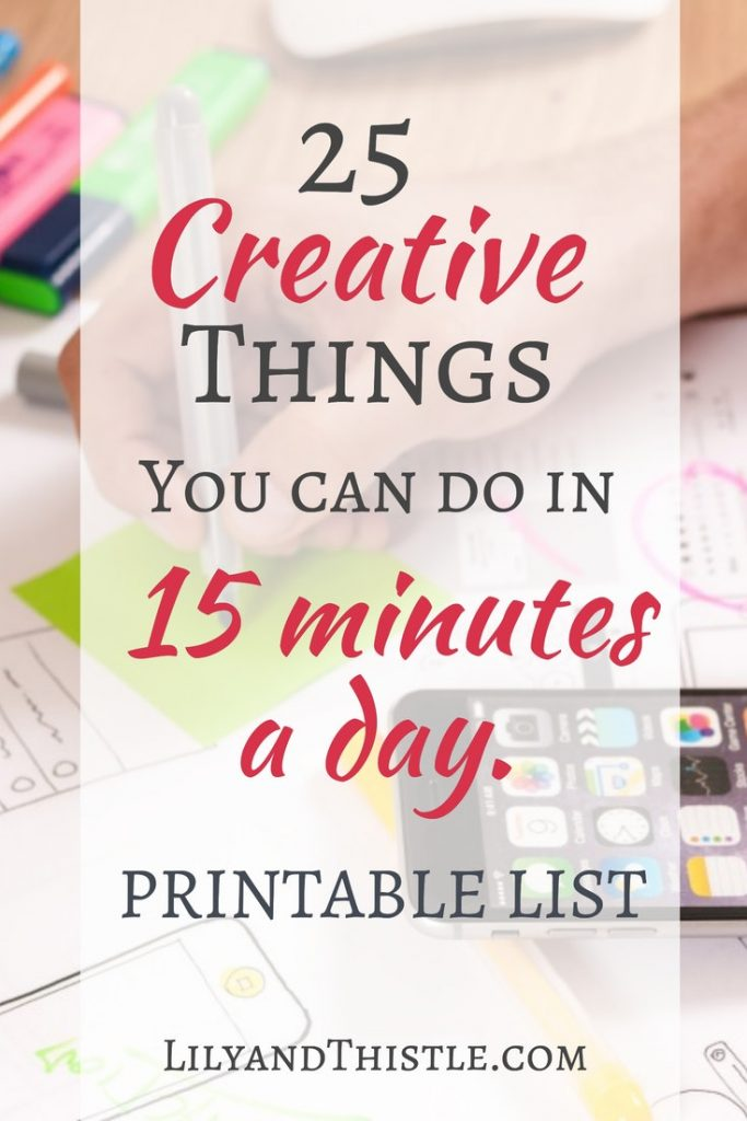 Short on time but wanting to do something artistic and creative? Here's a great list of 25 creative things you can do in 15 minutes a day. Self-care is so important for relationships and mental health. These tips are small and easy! #art #create #creativemom #maker