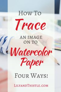 How to trace or transfer images on to watercolor paper. Four fast and easy ways!